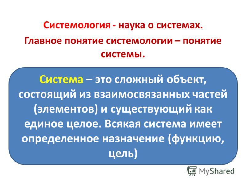 Системология - наука о системах. Главное понятие системологии – понятие системы. Система – это сложный объект, состоящий из взаимосвязанных частей (элементов) и существующий как единое целое. Всякая система имеет определенное назначение (функцию, цел