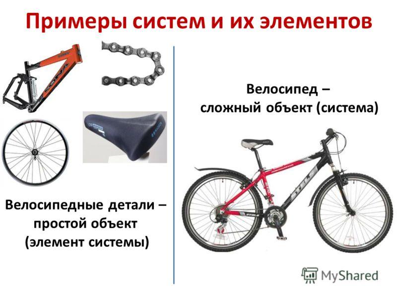 Примеры систем и их элементов Велосипедные детали – простой объект (элемент системы) Велосипед – сложный объект (система)