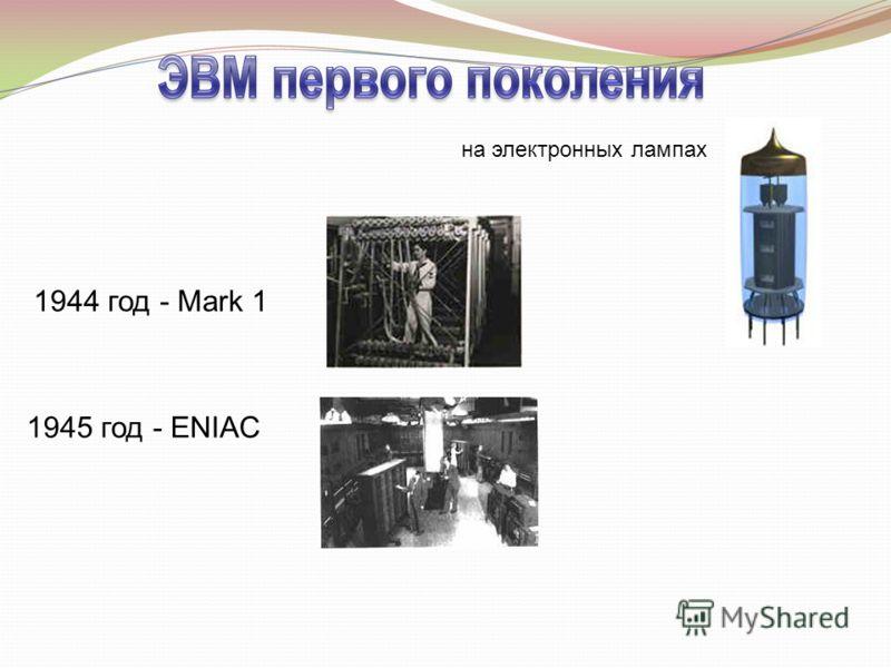на электронных лампах 1944 год - Mark 1 1945 год - ENIAC