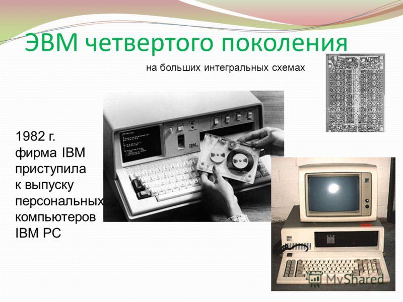 ЭВМ четвертого поколения на больших интегральных схемах 1982 г. фирма IBM приступила к выпуску персональных компьютеров IBM PC