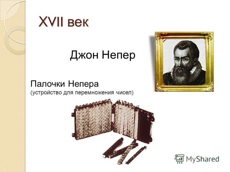 Х VII век Джон Непер Палочки Непера (устройство для перемножения чисел)