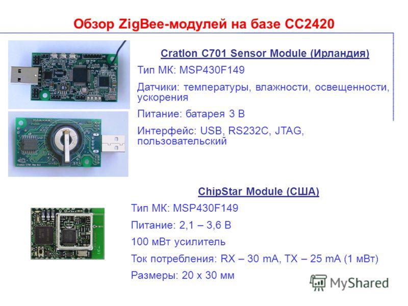 Обзор ZigBee-модулей на базе СС2420 Cratlon C701 Sensor Module (Ирландия) Тип МК: MSP430F149 Датчики: температуры, влажности, освещенности, ускорения Питание: батарея 3 В Интерфейс: USB, RS232C, JTAG, пользовательский ChipStar Module (США) Тип МК: MS