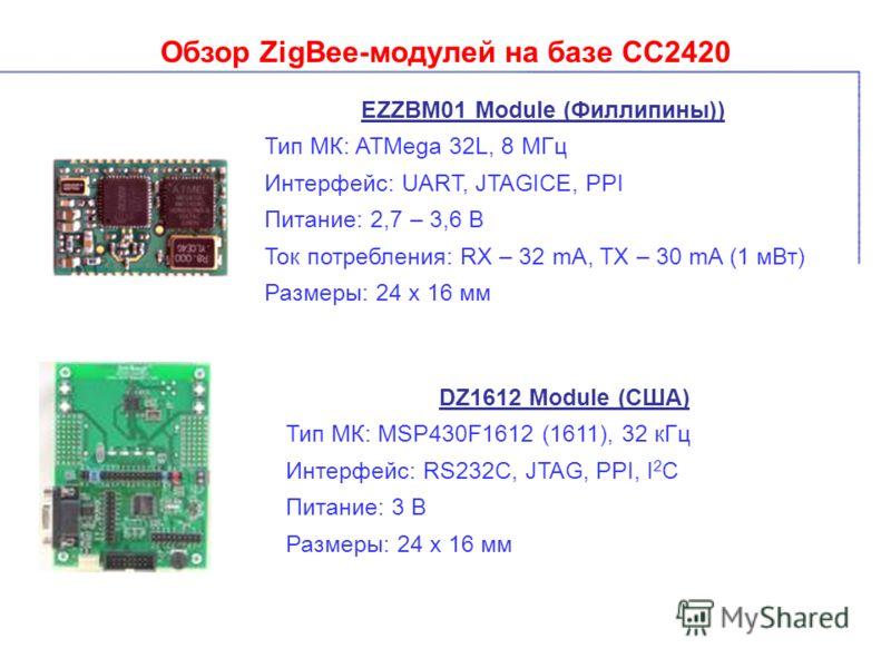 Обзор ZigBee-модулей на базе СС2420 EZZBM01 Module (Филлипины)) Тип МК: ATMega 32L, 8 МГц Интерфейс: UART, JTAGICE, PPI Питание: 2,7 – 3,6 В Ток потребления: RX – 32 mA, TX – 30 mA (1 мВт) Размеры: 24 х 16 мм DZ1612 Module (США) Тип МК: MSP430F1612 (