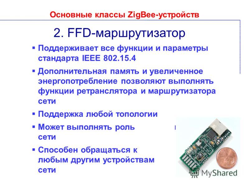 Основные классы ZigBee-устройств 2. FFD-маршрутизатор Поддерживает все функции и параметры стандарта IEEE 802.15.4 Дополнительная память и увеличенное энергопотребление позволяют выполнять функции ретранслятора и маршрутизатора сети Поддержка любой т
