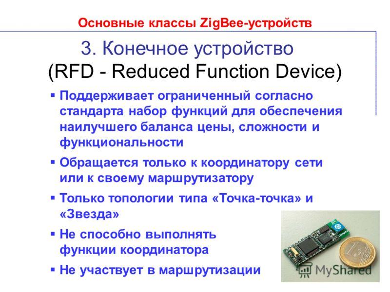Основные классы ZigBee-устройств 3. Конечное устройство (RFD - Reduced Function Device) Поддерживает ограниченный согласно стандарта набор функций для обеспечения наилучшего баланса цены, сложности и функциональности Обращается только к координатору