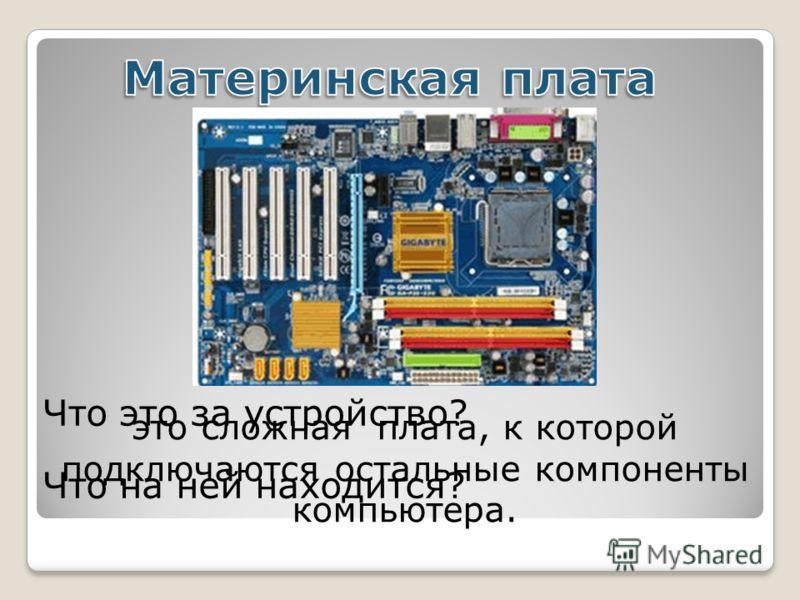 это сложная плата, к которой подключаются остальные компоненты компьютера. Что это за устройство? Что на ней находится?