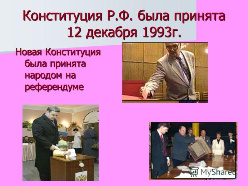 Конституция Р.Ф. была принята 12 декабря 1993г. Новая Конституция была принята народом на референдуме