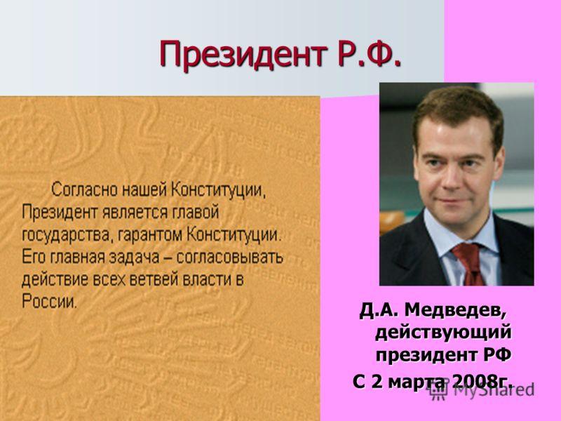 Президент Р.Ф. Д.А. Медведев, действующий президент РФ С 2 марта 2008г.