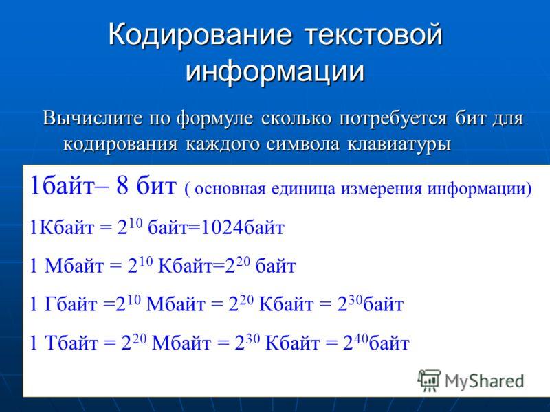 Кодирование текстовой информации Вычислите по формуле сколько потребуется бит для кодирования каждого символа клавиатуры 1байт– 8 бит ( основная единица измерения информации) 1Кбайт = 2 10 байт=1024байт 1 Мбайт = 2 10 Кбайт=2 20 байт 1 Гбайт =2 10 Мб