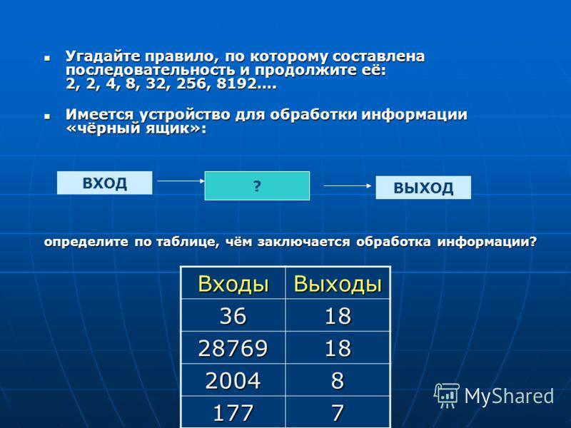 Угадайте правило, по которому составлена последовательность и продолжите её: 2, 2, 4, 8, 32, 256, 8192…. Угадайте правило, по которому составлена последовательность и продолжите её: 2, 2, 4, 8, 32, 256, 8192…. Имеется устройство для обработки информа