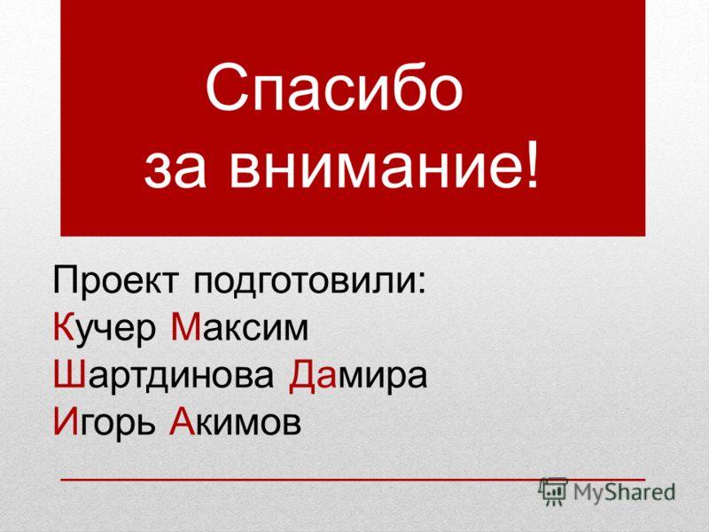 Проект подготовили: Кучер Максим Шартдинова Дамира Игорь Акимов Спасибо за внимание!