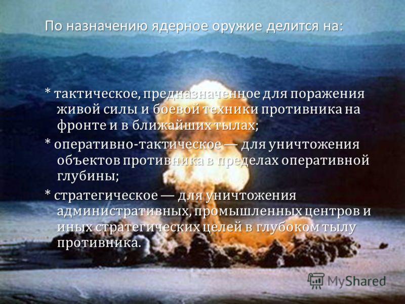 По назначению ядерное оружие делится на : * тактическое, предназначенное для поражения живой силы и боевой техники противника на фронте и в ближайших тылах ; * оперативно - тактическое для уничтожения объектов противника в пределах оперативной глубин