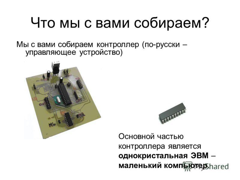Что мы с вами собираем? Мы с вами собираем контроллер (по-русски – управляющее устройство) Основной частью контроллера является однокристальная ЭВМ – маленький компьютер.