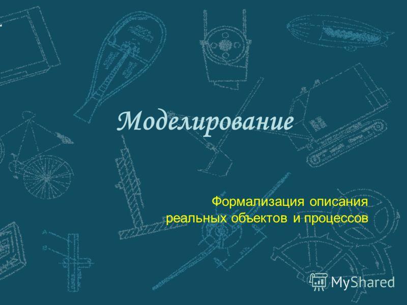 Моделирование Формализация описания реальных объектов и процессов