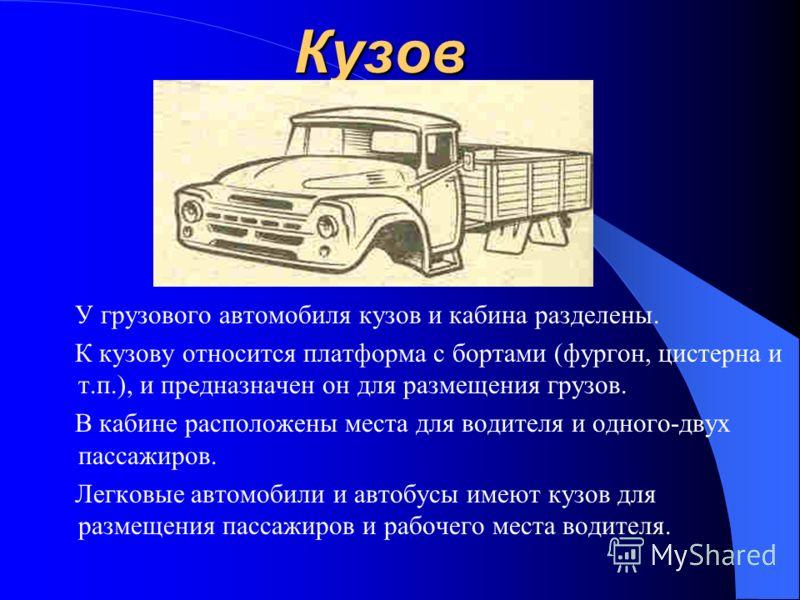 Кузов У грузового автомобиля кузов и кабина разделены. К кузову относится платформа с бортами (фургон, цистерна и т.п.), и предназначен он для размещения грузов. В кабине расположены места для водителя и одного-двух пассажиров. Легковые автомобили и