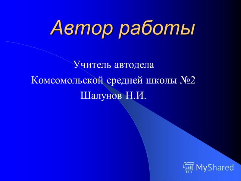 Автор работы Учитель автодела Комсомольской средней школы 2 Шалунов Н.И.