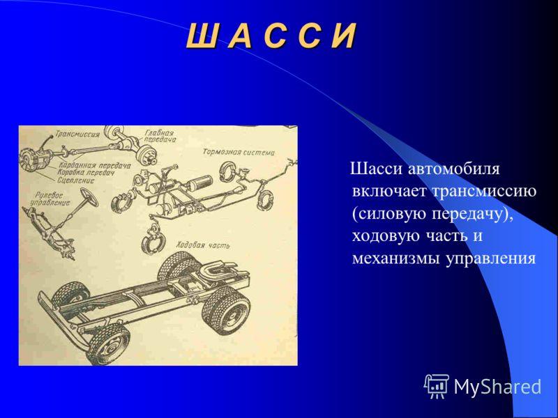 Ш А С С И Шасси автомобиля включает трансмиссию (силовую передачу), ходовую часть и механизмы управления