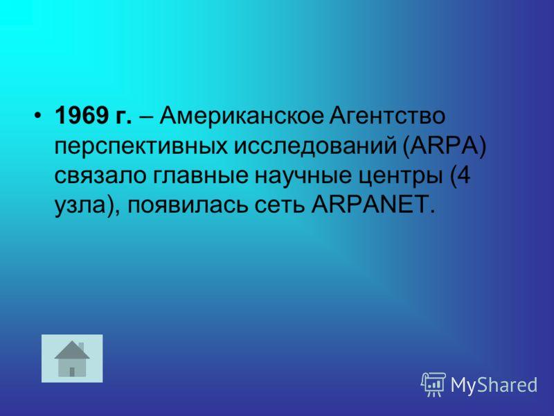 1969 г. – Американское Агентство перспективных исследований (ARPA) связало главные научные центры (4 узла), появилась сеть ARPANET.