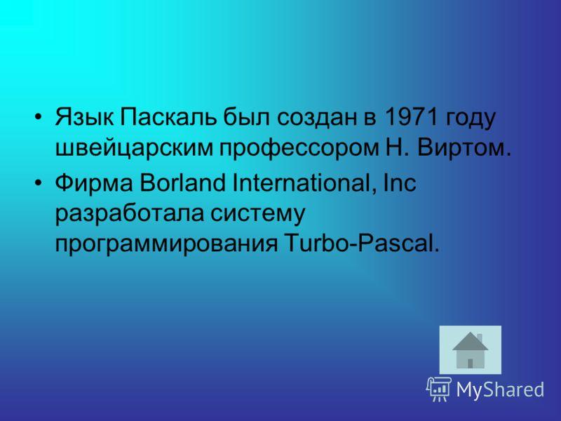Язык Паскаль был создан в 1971 году швейцарским профессором Н. Виртом. Фирма Borland International, Inc разработала систему программирования Turbo-Pascal.