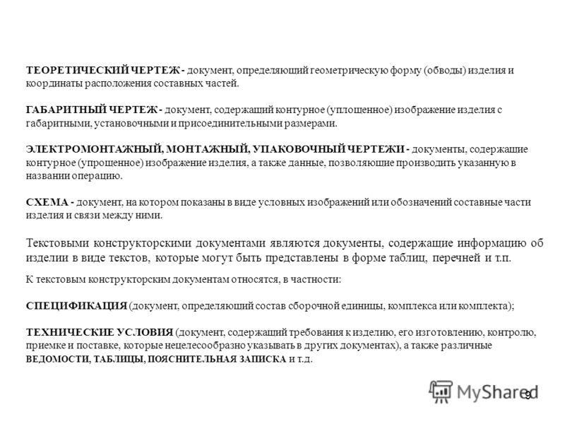 9 ТЕОPЕТИЧЕСКИЙ ЧЕPТЕЖ - документ, определяющий геометрическую форму (обводы) изделия и координаты расположения составных частей. ГАБАPИТHЫЙ ЧЕPТЕЖ - документ, содержащий контурное (уплощенное) изображение изделия с габаритными, установочными и присо