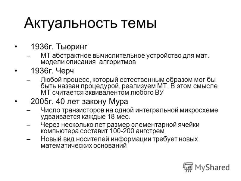 Актуальность темы 1936г. Тьюринг –МТ абстрактное вычислительное устройство для мат. модели описания алгоритмов 1936г. Черч –Любой процесс, который естественным образом мог бы быть назван процедурой, реализуем МТ. В этом смысле МТ считается эквивалент