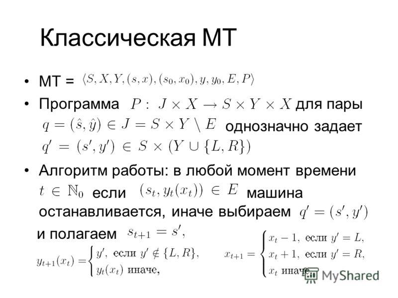 Классическая МТ MT = Программа для пары однозначно задает Алгоритм работы: в любой момент времени если машина останавливается, иначе выбираем и полагаем