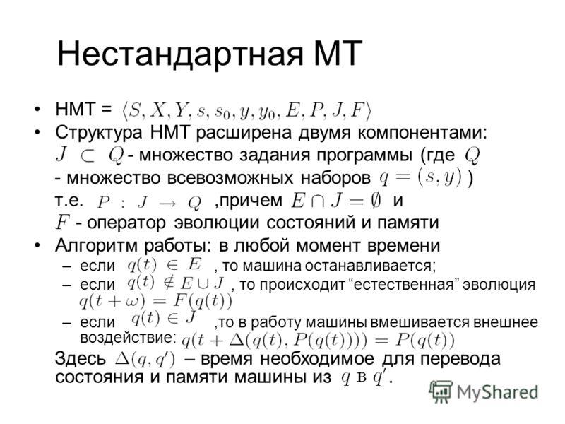 Нестандартная МТ НМТ = Структура НМТ расширена двумя компонентами: - множество задания программы (где - множество всевозможных наборов ) т.е.,причем и - оператор эволюции состояний и памяти Алгоритм работы: в любой момент времени –если, то машина ост