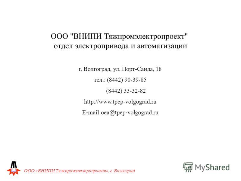 ООО «ВНИПИ Тяжпромэлектропроект», г. Волгоград ООО ВНИПИ Тяжпромэлектропроект отдел электропривода и автоматизации г. Волгоград, ул. Порт-Саида, 18 тел.: (8442) 90-39-85 (8442) 33-32-82 http://www.tpep-volgograd.ru E-mail:oea@tpep-volgograd.ru