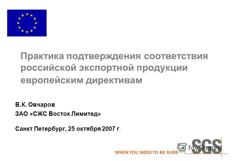 Практика подтверждения соответствия российской экспортной продукции европейским директивам В.К. Овчаров ЗАО «СЖС Восток Лимитед» Санкт Петербург, 25 октября 2007 г.