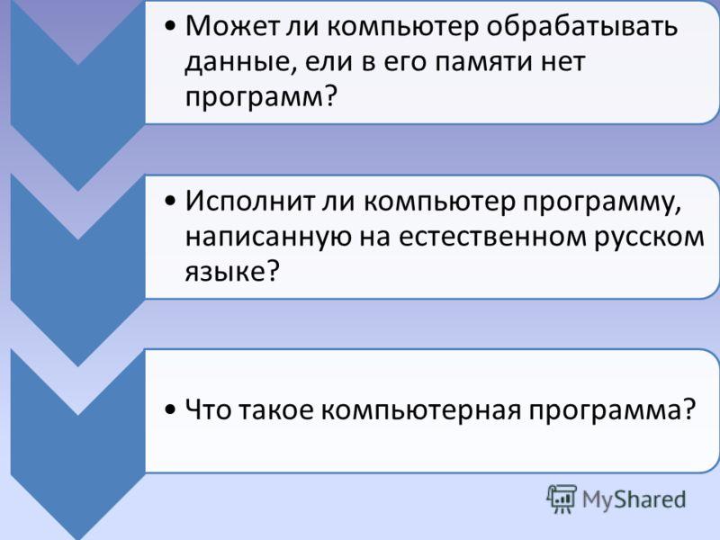 Может ли компьютер обрабатывать данные, ели в его памяти нет программ? Исполнит ли компьютер программу, написанную на естественном русском языке? Что такое компьютерная программа?