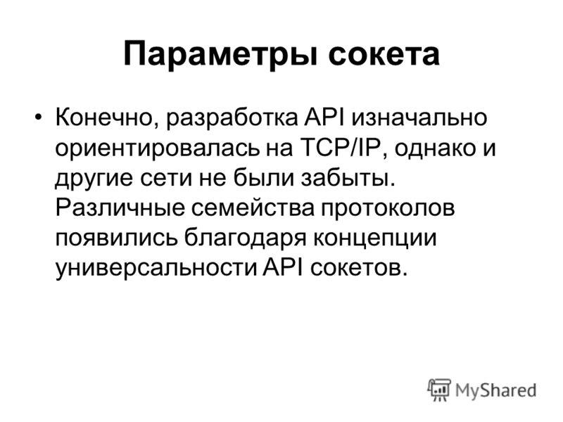Параметры сокета Конечно, разработка API изначально ориентировалась на TCP/IP, однако и другие сети не были забыты. Различные семейства протоколов появились благодаря концепции универсальности API сокетов.