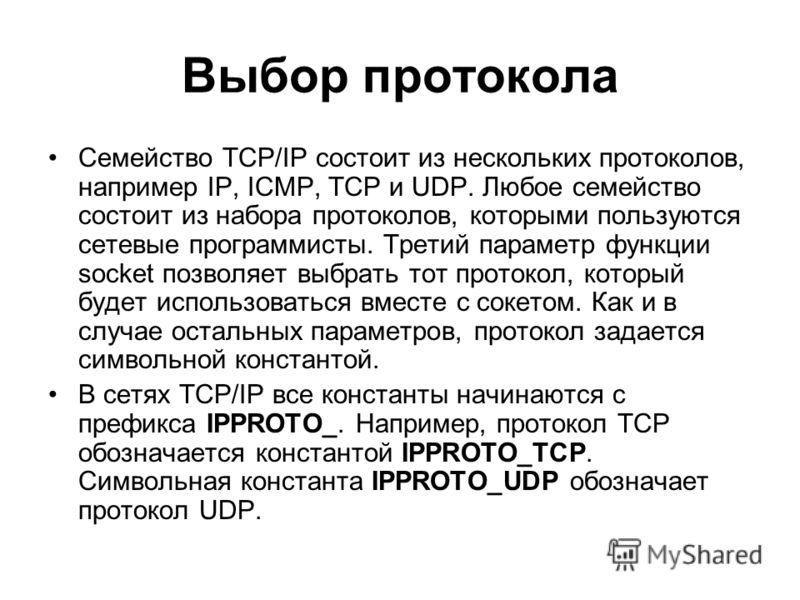 Выбор протокола Семейство TCP/IP состоит из нескольких протоколов, например IP, ICMP, TCP и UDP. Любое семейство состоит из набора протоколов, которыми пользуются сетевые программисты. Третий параметр функции socket позволяет выбрать тот протокол, ко