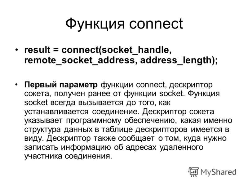 Функция connect result = connect(socket_handle, remote_socket_address, address_length); Первый параметр функции connect, дескриптор сокета, получен ранее от функции socket. Функция socket всегда вызывается до того, как устанавливается соединение. Дес