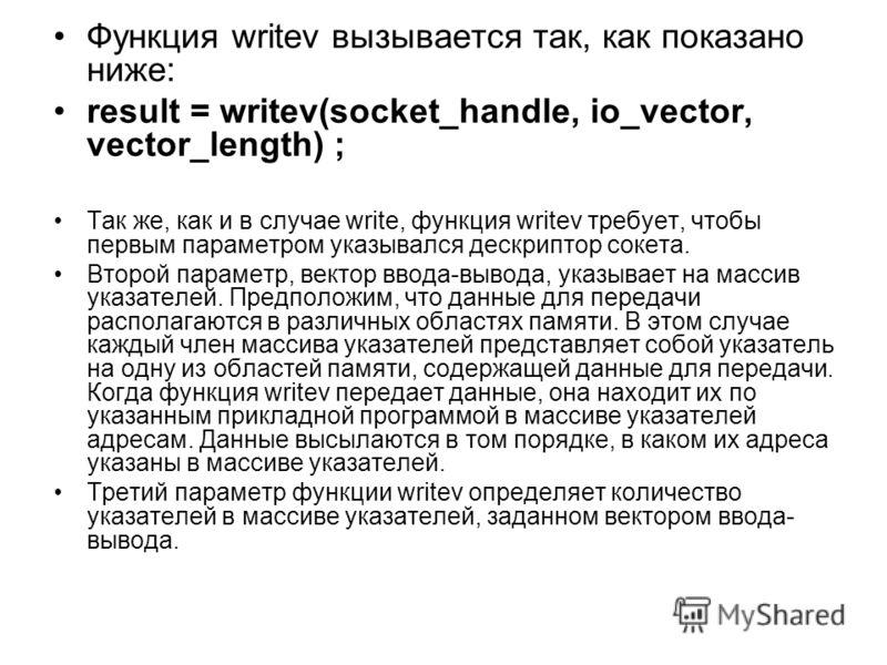 Функция writev вызывается так, как показано ниже: result = writev(socket_handle, io_vector, vector_length) ; Так же, как и в случае write, функция writev требует, чтобы первым параметром указывался дескриптор сокета. Второй параметр, вектор ввода-выв