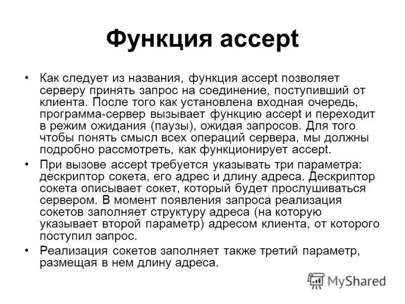 Функция accept Как следует из названия, функция accept позволяет серверу принять запрос на соединение, поступивший от клиента. После того как установлена входная очередь, программа-сервер вызывает функцию accept и переходит в режим ожидания (паузы),