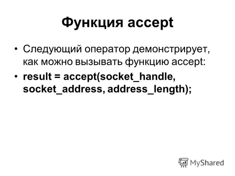 Функция accept Следующий оператор демонстрирует, как можно вызывать функцию accept: result = accept(socket_handle, socket_address, address_length);