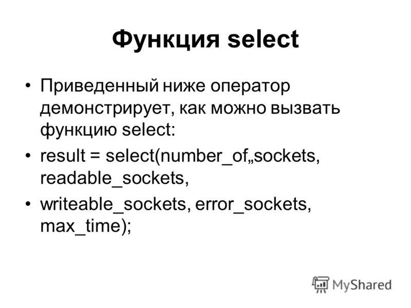 Функция select Приведенный ниже оператор демонстрирует, как можно вызвать функцию select: result = select(number_ofsockets, readable_sockets, writeable_sockets, error_sockets, max_time);