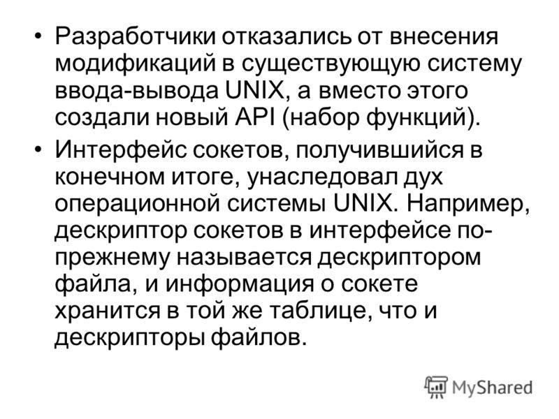 Разработчики отказались от внесения модификаций в существующую систему ввода-вывода UNIX, a вместо этого создали новый API (набор функций). Интерфейс сокетов, получившийся в конечном итоге, унаследовал дух операционной системы UNIX. Например, дескрип