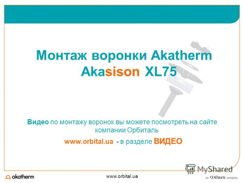 www.orbital.ua Видео по монтажу воронок вы можете посмотреть на сайте компании Орбиталь www.orbital.ua - в разделе ВИДЕО Монтаж воронки Akatherm Akasison XL75