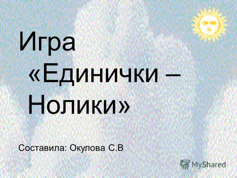 Игра «Единички – Нолики» Составила: Окулова С.В
