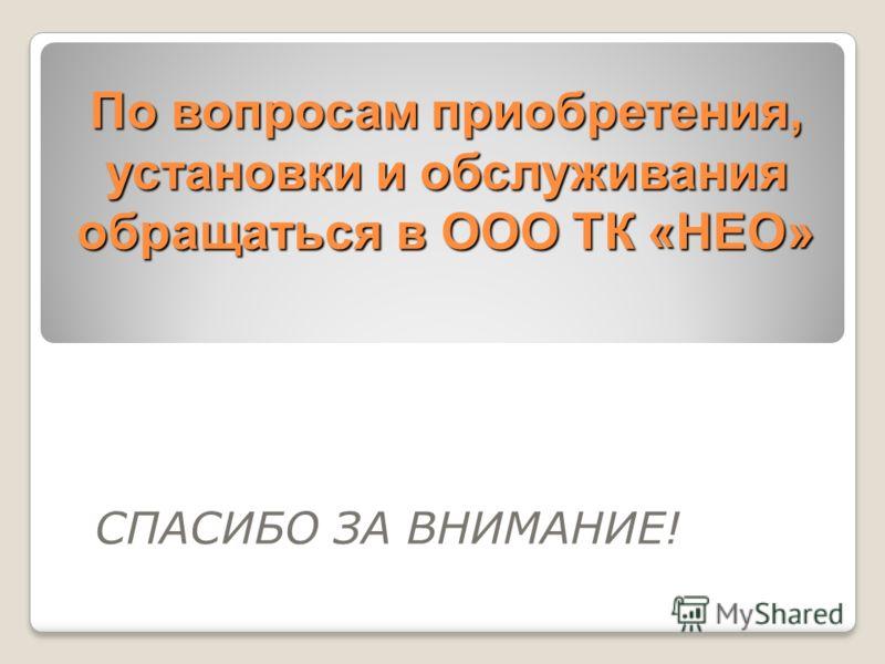 По вопросам приобретения, установки и обслуживания обращаться в ООО ТК «НЕО» СПАСИБО ЗА ВНИМАНИЕ!