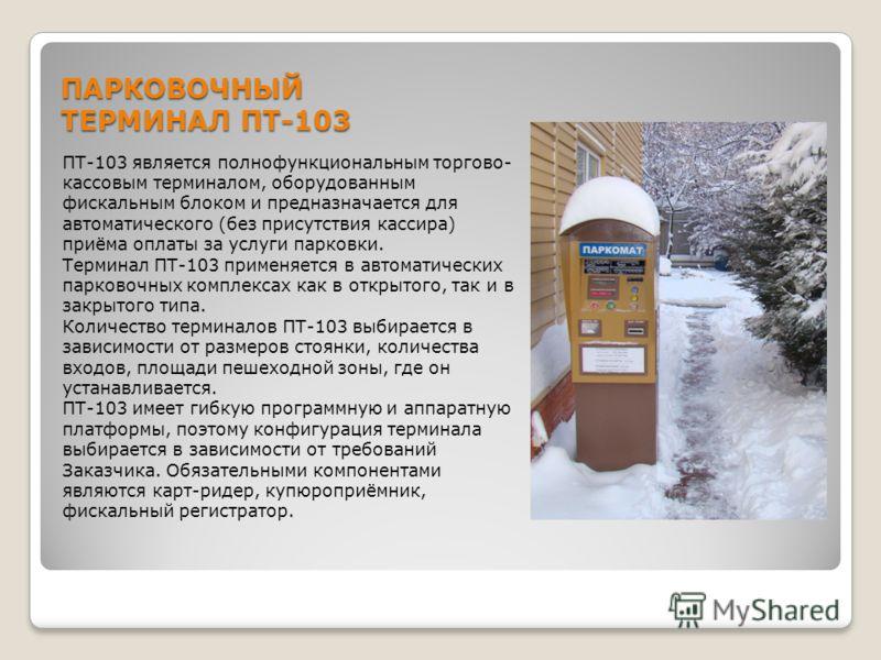 ПАРКОВОЧНЫЙ ТЕРМИНАЛ ПТ-103 ПТ-103 является полнофункциональным торгово- кассовым терминалом, оборудованным фискальным блоком и предназначается для автоматического (без присутствия кассира) приёма оплаты за услуги парковки. Терминал ПТ-103 применяетс