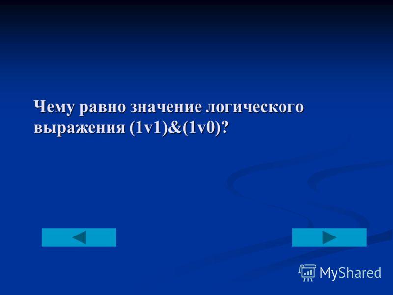 Чему равно значение логического выражения (1v1)&(1v0)?