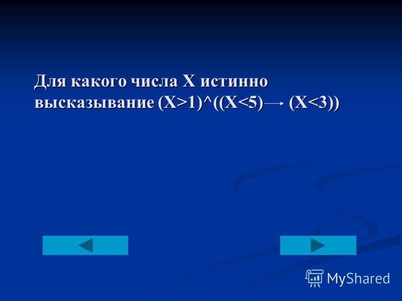 Для какого числа Х истинно высказывание (Х>1)^((X 1)^((X