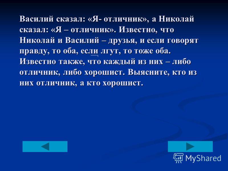 Василий сказал: «Я- отличник», а Николай сказал: «Я – отличник». Известно, что Николай и Василий – друзья, и если говорят правду, то оба, если лгут, то тоже оба. Известно также, что каждый из них – либо отличник, либо хорошист. Выясните, кто из них о