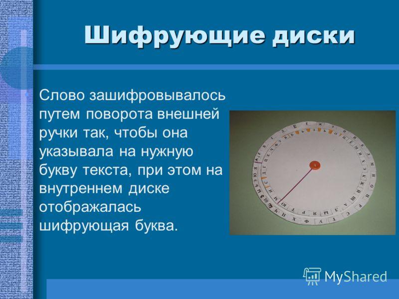 Шифрующие диски Слово зашифровывалось путем поворота внешней ручки так, чтобы она указывала на нужную букву текста, при этом на внутреннем диске отображалась шифрующая буква.