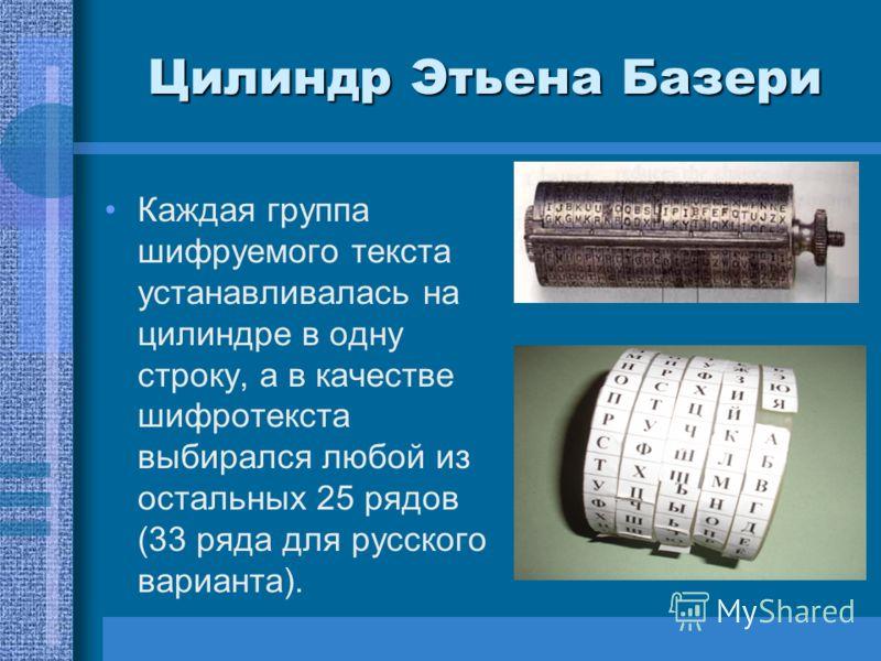 Цилиндр Этьена Базери Каждая группа шифруемого текста устанавливалась на цилиндре в одну строку, а в качестве шифротекста выбирался любой из остальных 25 рядов (33 ряда для русского варианта).