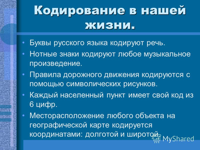 Кодирование в нашей жизни. Буквы русского языка кодируют речь. Нотные знаки кодируют любое музыкальное произведение. Правила дорожного движения кодируются с помощью символических рисунков. Каждый населенный пункт имеет свой код из 6 цифр. Местораспол