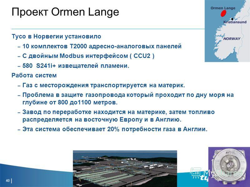 40 Проект Ormen Lange Tyco в Норвегии установило – 10 комплектов T2000 адресно-аналоговых панелей – С двойным Modbus интерфейсом ( CCU2 ) – 580 S241i+ извещателей пламени. Работа систем – Газ с месторождения транспортируется на материк. – Проблема в