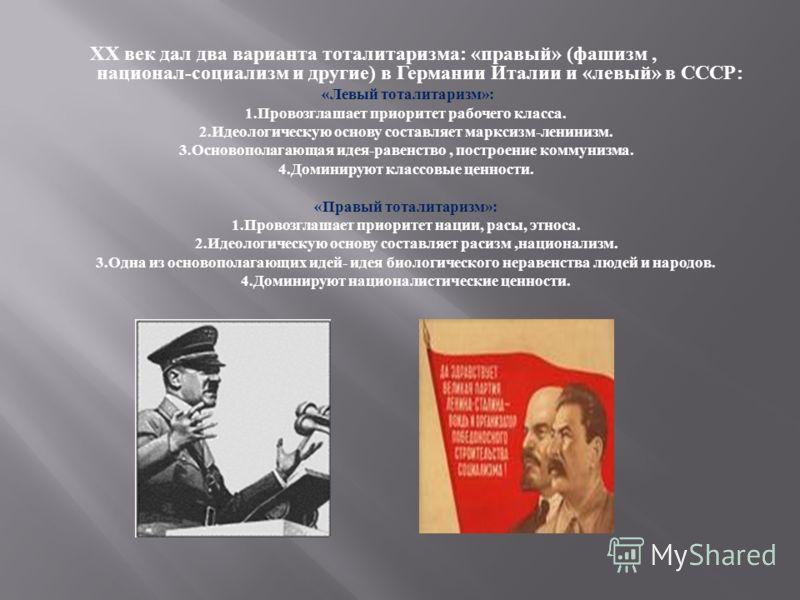 ХХ век дал два варианта тоталитаризма : « правый » ( фашизм, национал - социализм и другие ) в Германии Италии и « левый » в СССР : « Левый тоталитаризм »: 1. Провозглашает приоритет рабочего класса. 2. Идеологическую основу составляет марксизм - лен